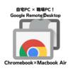【Chrome Remote Desktop】お手軽リモートワーク?端末間の「リモートアクセス」やってみた