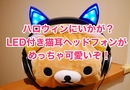 ハロウィンに猫耳ヘッドフォンはいかが!?コスプレ用や子供にもオススメなLED付き猫耳ヘッドフォンをレビュー!