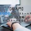 【超入門】Xcodeのインストール方法-iosアプリを実機にインストールするまで