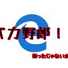 えどじぇ(Microsoft edge)のバカ野郎!!