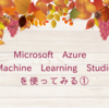 Microsoft Azure Machine Learning Studioを使ってみる①