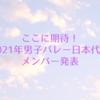 ここに期待!2021年男子バレー日本代表登録メンバー発表