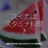 531食目「スイカはスタミナ料理?!」韓国の夏を乗り切るためのスタミナ料理事情