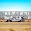 自動車の費用 自動車の固定費を具体的に解説!!
