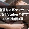 『耳マッサージ』VtuberのおすすめASMR動画4選!【2021/9パート④】