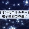 【図で解説】イオン化エネルギーと電子親和力の違い
