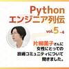 【Pythonエンジニア列伝:vol.5-4】片柳薫子さん その4〜女性にとっての技術コミュニティについて〜