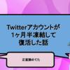 1ヶ月半Twitterアカウントを凍結されて凍結解除されました!