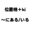 位置格 + ki (〜にある/いる)