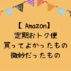 Amazon「定期おトク便」で購入しているもの|よかったものと微妙だったもの