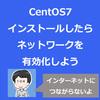 VirtualBoxでインストールしたCentOS7で、ネットワーク設定を有効化しよう。インターネットにつながらないよ。