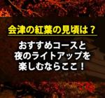 会津の紅葉の見頃は?おすすめコースと夜のライトアップを楽しむならここです!