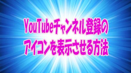 YouTubeチャンネル登録のアイコンを表示させる方法