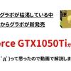 爆誕?GeforceGTX1050Tiが新発売、2016年式の旧型グラボチップ搭載のモデルです