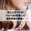 忙しいママにはYouTubeを使った音声学習が最強!