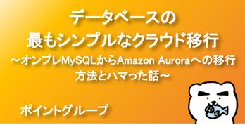 データベースの最もシンプルなクラウド移行 〜オンプレMySQLからAmazon Auroraへの移行方法とハマった話〜