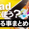 【デザイナー視点】iPadは何に使う?できること・活用術についてまとめ【スマホ比較】