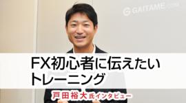 「FX初心者に伝えたいトレーニング」戸田裕大氏 FX特別インタビュー(後編)