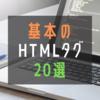 ブログを書くなら知っておきたい基本のHTMLタグ20選