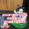 ANA千歳発で岡山へ行こう〜搭乗記&羽田空港での国内線乗り換え方法〜