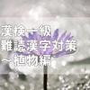 漢検一級に出てくる難読漢字対策~植物編