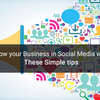 Grow your Business in Social Media with These Simple tips