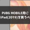 PUBG MOBILEのために新型iPad(2019)を買うべき?スペックを検証します!