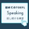 初めてのTOEFL ⑤Speaking 〜話し続ける訓練 〜