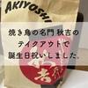 焼き鳥の名門 秋吉のテイクアウトで誕生日祝いしました。