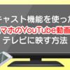 【便利機能】キャスト機能を使ったスマホのYouTube動画をテレビに映す方法