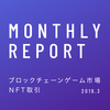 【定期レポート】ブロックチェーンゲーム市場レポート:NFT取引(2019年3月)