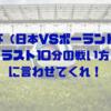 ワールドカップ(日本VSポーランド)、ラスト10分はどうだったのか?個人的意見