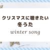 【ウィンターソング】クリスマス時期に聴きたくなる冬うた 10選
