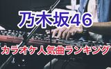 乃木坂46のカラオケで歌うと盛り上がりやすい人気曲ランキング10選!