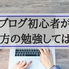 読まないと損するよ!ブログ超初心者は書き方を勉強しても意味がない。