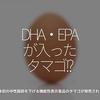 696食目「DHA・EPAが入ったタマゴ!?」日本初の中性脂肪を下げる機能性表示食品のタマゴが発売される!