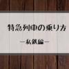 【今更聞けない!?】特急列車の乗り方をご紹介!~私鉄編~