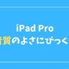 iPad Proを買って一番びっくりしたことは「◯◯のよさ」だった