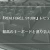 東プレ『REALFORCE 91UBK』購入レビュー!最高のキーボードを手に入れました。