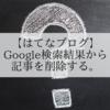 【はてなブログ】削除した記事をGoogle検索結果から削除する方法。
