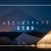 ふもとっぱらキャンプで星空撮影をした!