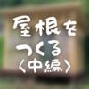 【サウナ小屋制作その12】屋根をつくる <中編>