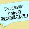 nobuの「おうち時間」について[nobu]