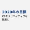 CSをクリエイティブな職業に。2020年の目標