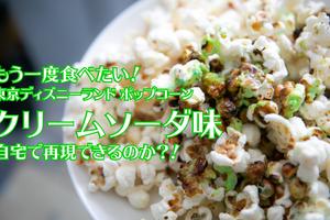 ポップコーンクリームソーダ味!東京ディズニーランド懐かしの味を自宅で再現