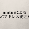 CentOS7(RHEL7)nmtuiによるMACアドレス変更方法