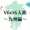 全てはここから始まった…V6の6人旅・九州編(「学校へ行こう!MAX」2005年8月30日放送)