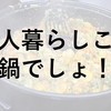 一人暮らしこそ鍋で温まろう!安いし栄養も取れるよ