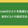 XCodeのビルドを高速化する並列ビルドの設定方法
