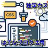 【はてなブログ活用法】ブログサイトのカスタマイズ『HTML』『CSS』初心者でも自由自在に!
